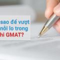 Làm sao để vượt qua nỗi lo trong kỳ thi GMAT?